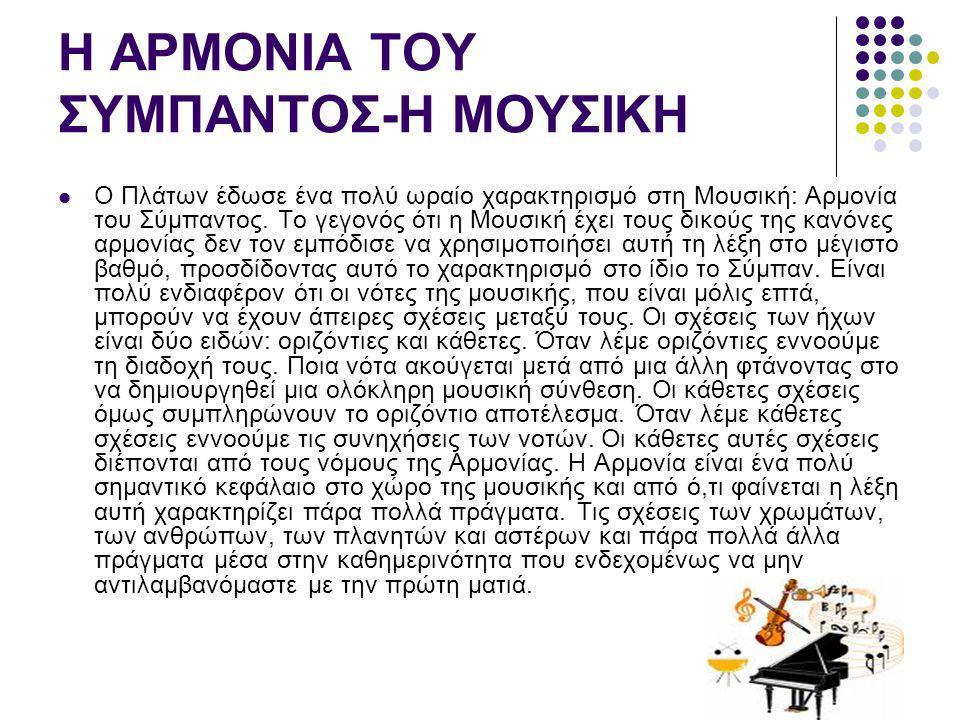 Η ΑΡΜΟΝΙΑ ΤΟΥ ΣΥΜΠΑΝΤΟΣ-Η ΜΟΥΣΙΚΗ Ο Πλάτων έδωσε ένα πολύ ωραίο χαρακτηρισμό στη Μουσική: Αρμονία του Σύμπαντος. Το γεγονός ότι η Μουσική έχει τους δι