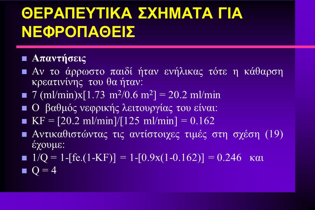 ΘΕΡΑΠΕΥΤΙΚΑ ΣΧΗΜΑΤΑ ΓΙΑ ΝΕΦΡΟΠΑΘΕΙΣ n Απαντήσεις n Αν το άρρωστο παιδί ήταν ενήλικας τότε η κάθαρση κρεατινίνης του θα ήταν: n 7 (ml/min)x[1.73 m 2 /0