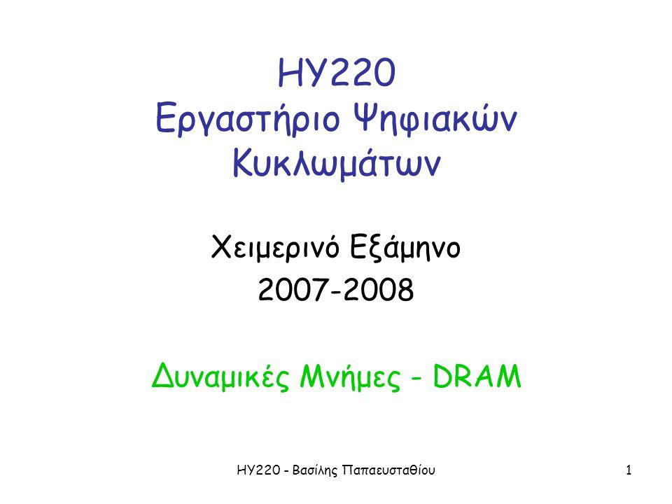 ΗΥ220 - Βασίλης Παπαευσταθίου1 ΗΥ220 Εργαστήριο Ψηφιακών Κυκλωμάτων Χειμερινό Εξάμηνο 2007-2008 Δυναμικές Μνήμες - DRAM