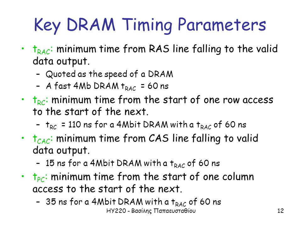 ΗΥ220 - Βασίλης Παπαευσταθίου12 Key DRAM Timing Parameters t RAC : minimum time from RAS line falling to the valid data output. –Quoted as the speed o