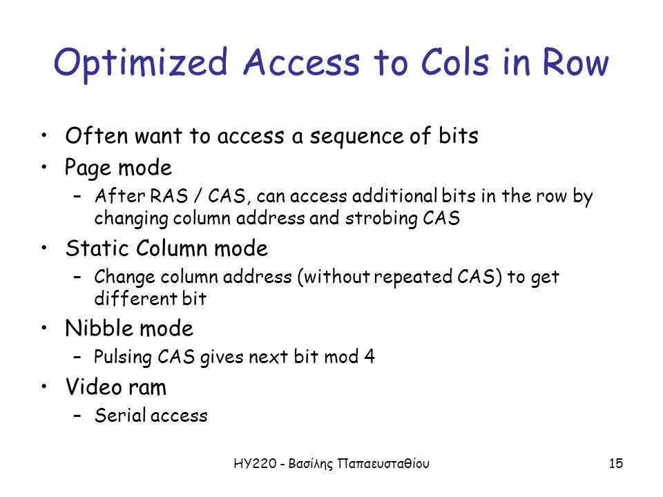 ΗΥ220 - Βασίλης Παπαευσταθίου15 Optimized Access to Cols in Row Often want to access a sequence of bits Page mode –After RAS / CAS, can access additional bits in the row by changing column address and strobing CAS Static Column mode –Change column address (without repeated CAS) to get different bit Nibble mode –Pulsing CAS gives next bit mod 4 Video ram –Serial access