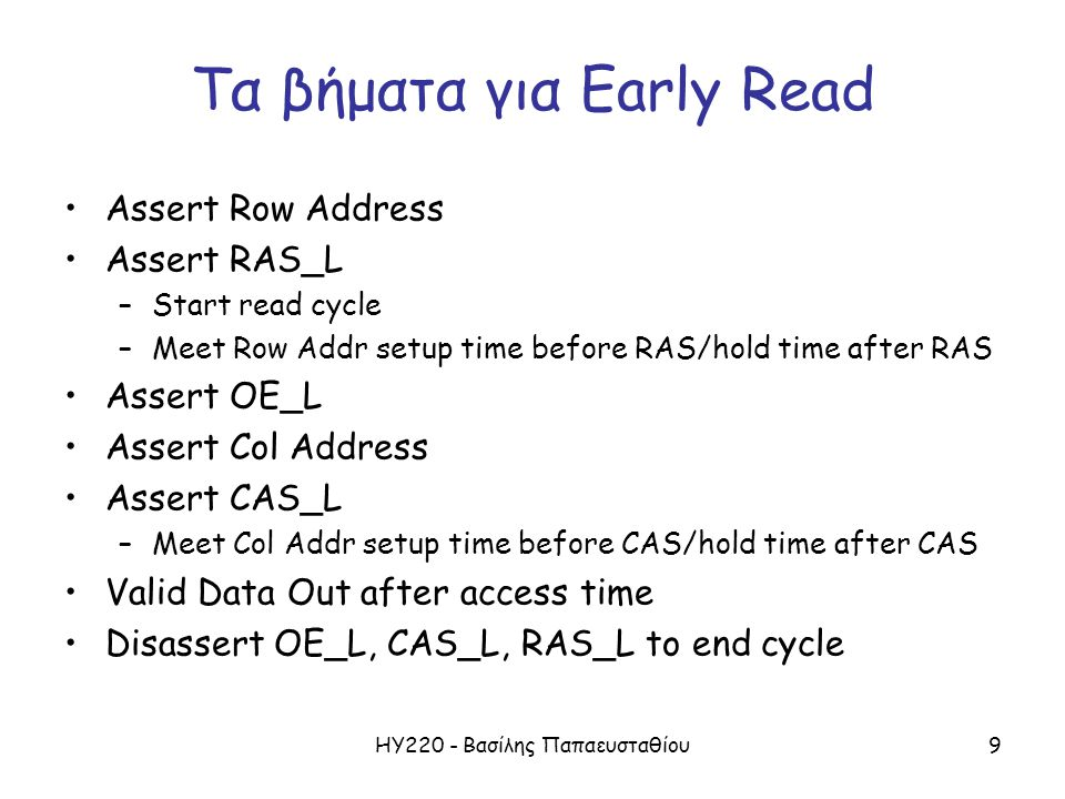 ΗΥ220 - Βασίλης Παπαευσταθίου9 Τα βήματα για Early Read Assert Row Address Assert RAS_L –Start read cycle –Meet Row Addr setup time before RAS/hold time after RAS Assert OE_L Assert Col Address Assert CAS_L –Meet Col Addr setup time before CAS/hold time after CAS Valid Data Out after access time Disassert OE_L, CAS_L, RAS_L to end cycle