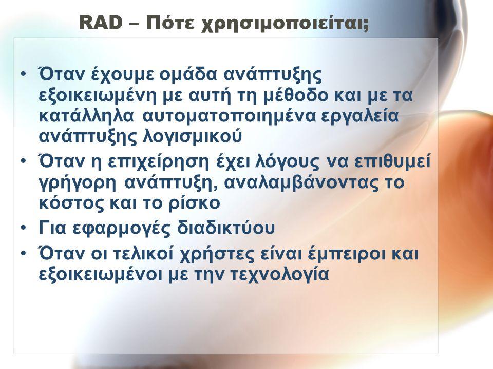 RAD – Πότε χρησιμοποιείται; Όταν έχουμε ομάδα ανάπτυξης εξοικειωμένη με αυτή τη μέθοδο και με τα κατάλληλα αυτοματοποιημένα εργαλεία ανάπτυξης λογισμι