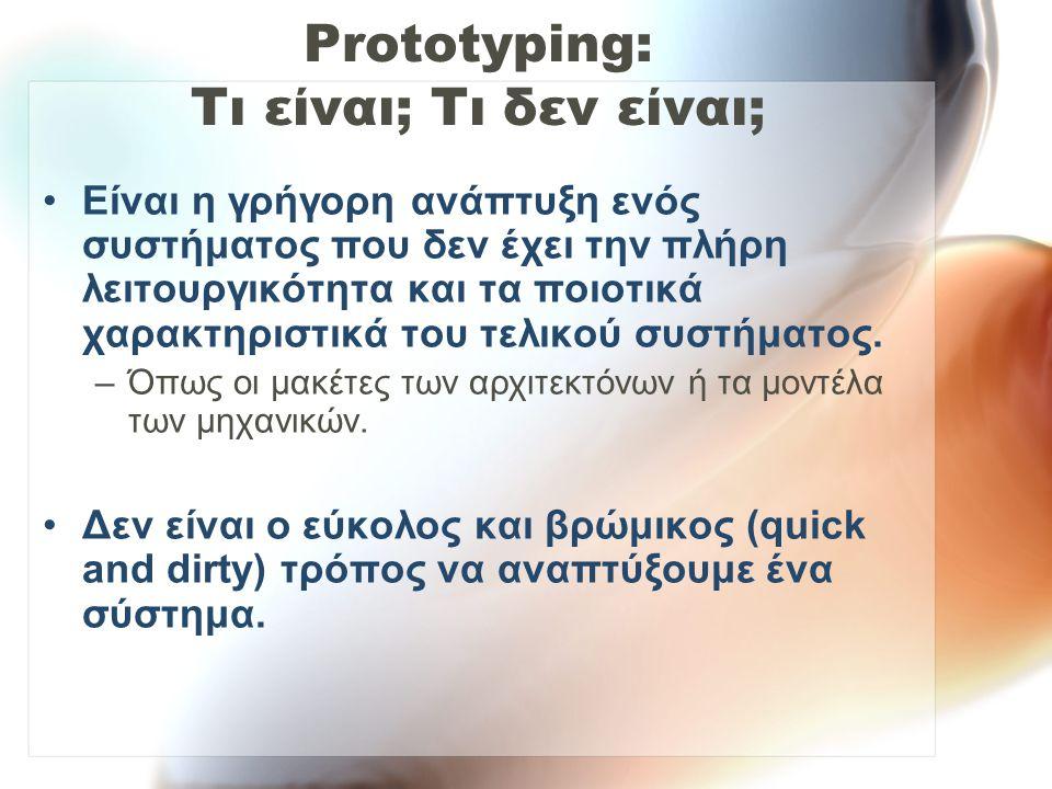 Prototyping: Τι είναι; Τι δεν είναι; Είναι η γρήγορη ανάπτυξη ενός συστήματος που δεν έχει την πλήρη λειτουργικότητα και τα ποιοτικά χαρακτηριστικά του τελικού συστήματος.