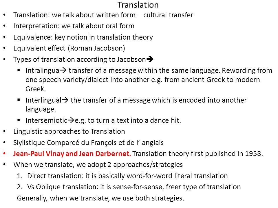 Translation Translation: we talk about written form – cultural transfer Interpretation: we talk about oral form Equivalence: key notion in translation theory Equivalent effect (Roman Jacobson) Types of translation according to Jacobson   Intralingua  transfer of a message within the same language.