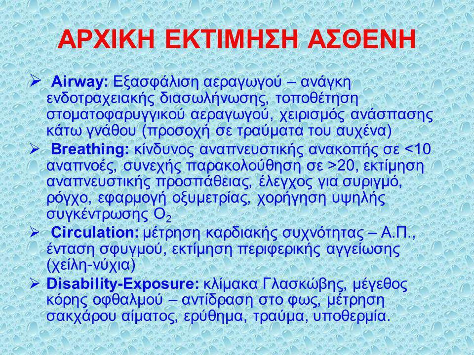 ΑΡΧΙΚΗ ΕΚΤΙΜΗΣΗ ΑΣΘΕΝΗ  Airway: Εξασφάλιση αεραγωγού – ανάγκη ενδοτραχειακής διασωλήνωσης, τοποθέτηση στοματοφαρυγγικού αεραγωγού, χειρισμός ανάσπασης κάτω γνάθου (προσοχή σε τραύματα του αυχένα)  Breathing: κίνδυνος αναπνευστικής ανακοπής σε 20, εκτίμηση αναπνευστικής προσπάθειας, έλεγχος για συριγμό, ρόγχο, εφαρμογή οξυμετρίας, χορήγηση υψηλής συγκέντρωσης Ο 2  Circulation: μέτρηση καρδιακής συχνότητας – Α.Π., ένταση σφυγμού, εκτίμηση περιφερικής αγγείωσης (χείλη-νύχια)  Disability-Exposure: κλίμακα Γλασκώβης, μέγεθος κόρης οφθαλμού – αντίδραση στο φως, μέτρηση σακχάρου αίματος, ερύθημα, τραύμα, υποθερμία.