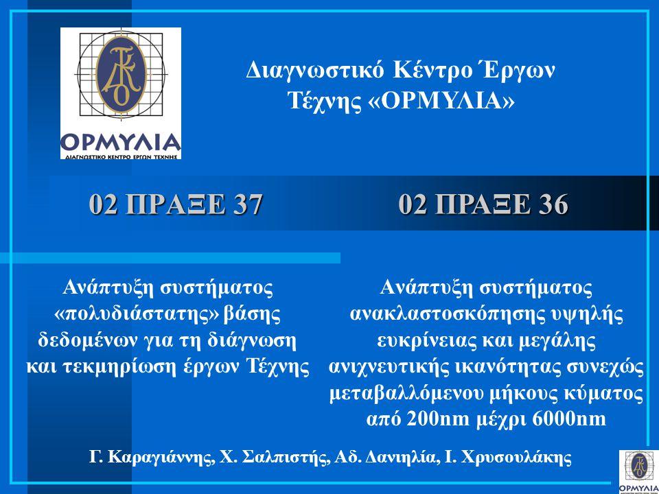 02 ΠΡΑΞΕ 37 Διαγνωστικό Κέντρο Έργων Τέχνης «ΟΡΜΥΛΙΑ» Ανάπτυξη συστήματος «πολυδιάστατης» βάσης δεδομένων για τη διάγνωση και τεκμηρίωση έργων Τέχνης Γ.