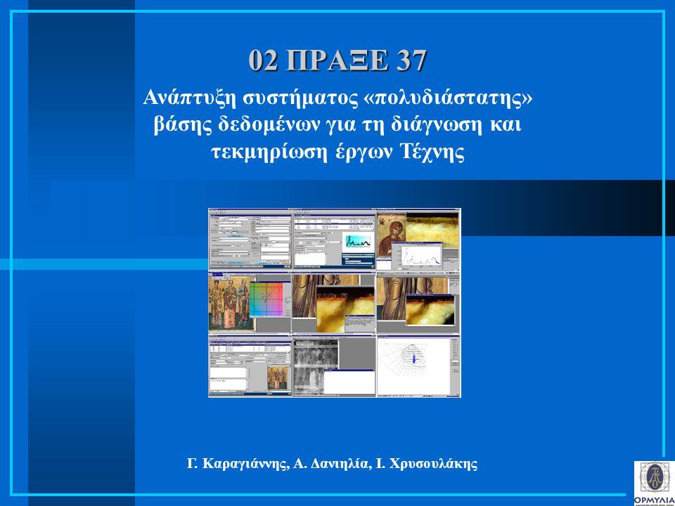 02 ΠΡΑΞΕ 37 Ανάπτυξη συστήματος «πολυδιάστατης» βάσης δεδομένων για τη διάγνωση και τεκμηρίωση έργων Τέχνης Γ. Καραγιάννης, Α. Δανιηλία, Ι. Χρυσουλάκη