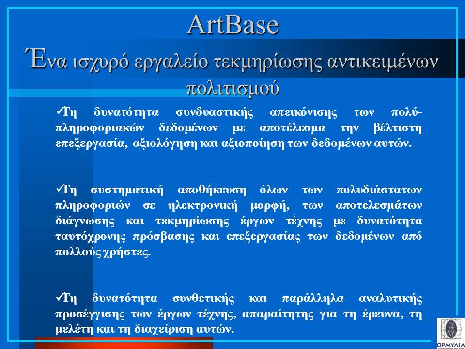 ArtBase Έ να ισχυρό εργαλείο τεκμηρίωσης αντικειμένων πολιτισμού Τη δυνατότητα συνδυαστικής απεικόνισης των πολύ- πληροφοριακών δεδομένων με αποτέλεσμα την βέλτιστη επεξεργασία, αξιολόγηση και αξιοποίηση των δεδομένων αυτών.