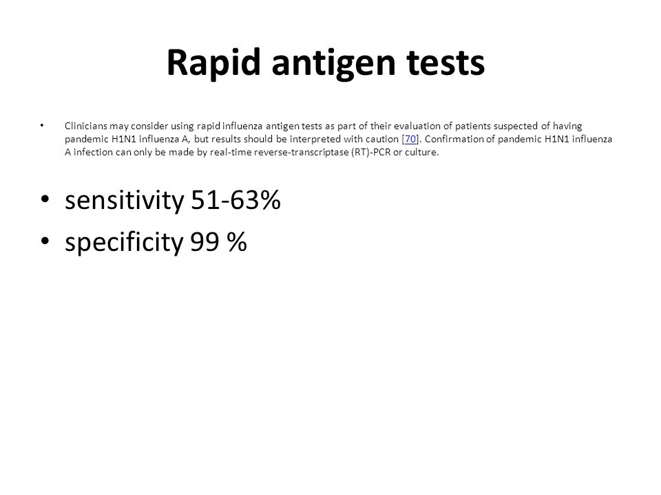 Rapid antigen tests Clinicians may consider using rapid influenza antigen tests as part of their evaluation of patients suspected of having pandemic H