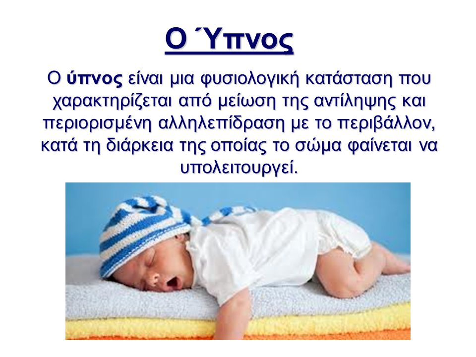 Ο Ύπνος Ο ύπνος είναι μια φυσιολογική κατάσταση που χαρακτηρίζεται από μείωση της αντίληψης και περιορισμένη αλληλεπίδραση με το περιβάλλον, κατά τη δ