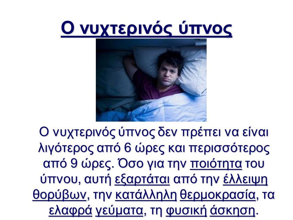 Ο νυχτερινός ύπνος Ο νυχτερινός ύπνος δεν πρέπει να είναι λιγότερος από 6 ώρες και περισσότερος από 9 ώρες. Όσο για την ποιότητα του ύπνου, αυτή εξαρτ