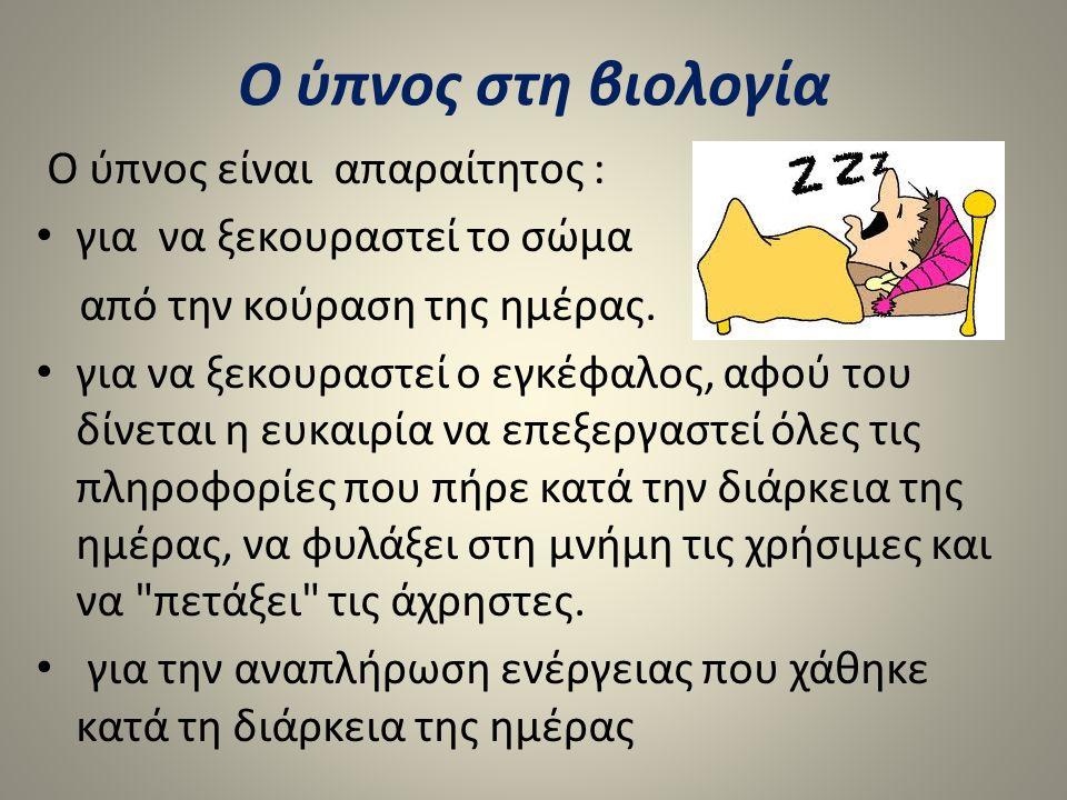Ο ύπνος στη βιολογία Ο ύπνος είναι απαραίτητος : για να ξεκουραστεί το σώμα από την κούραση της ημέρας. για να ξεκουραστεί ο εγκέφαλος, αφού του δίνετ