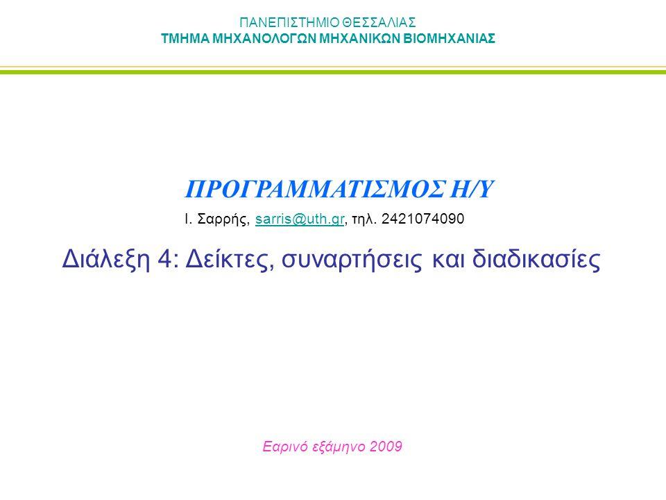 ΠΑΝΕΠΙΣΤΗΜΙΟ ΘΕΣΣΑΛΙΑΣ ΤΜΗΜΑ ΜΗΧΑΝΟΛΟΓΩΝ ΜΗΧΑΝΙΚΩΝ ΒΙΟΜΗΧΑΝΙΑΣ Διάλεξη 4: Δείκτες, συναρτήσεις και διαδικασίες Εαρινό εξάμηνο 2009 ΠΡΟΓΡΑΜΜΑΤΙΣΜΟΣ Η/Υ Ι.