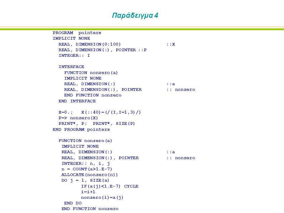 Παράδειγμα 4 PROGRAM pointers IMPLICIT NONE REAL, DIMENSION(0:100)::X REAL, DIMENSION(:), POINTER::P INTEGER:: I INTERFACE FUNCTION nonzero(a) IMPLICI