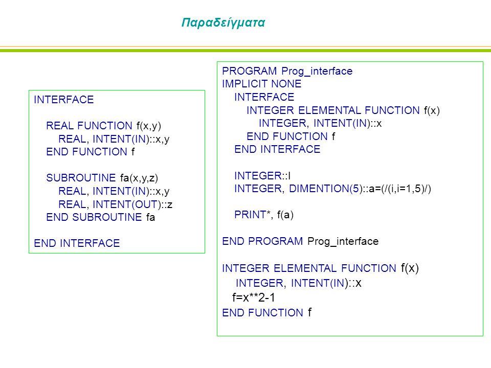 Παραδείγματα INTERFACE REAL FUNCTION f(x,y) REAL, INTENT(IN)::x,y END FUNCTION f SUBROUTINE fa(x,y,z) REAL, INTENT(IN)::x,y REAL, INTENT(OUT)::z END SUBROUTINE fa END INTERFACE PROGRAM Prog_interface IMPLICIT NONE INTERFACE INTEGER ELEMENTAL FUNCTION f(x) INTEGER, INTENT(IN)::x END FUNCTION f END INTERFACE INTEGER::I INTEGER, DIMENTION(5)::a=(/(i,i=1,5)/) PRINT*, f(a) END PROGRAM Prog_interface INTEGER ELEMENTAL FUNCTION f(x) INTEGER, INTENT(IN )::x f=x**2-1 END FUNCTION f