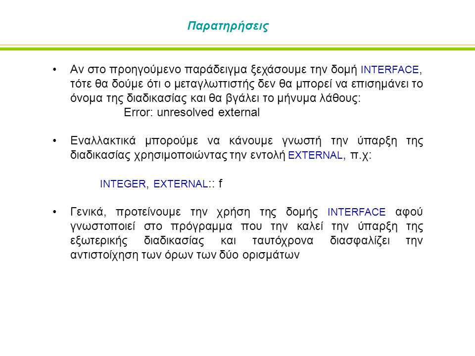 Παρατηρήσεις Αν στο προηγούμενο παράδειγμα ξεχάσουμε την δομή INTERFACE, τότε θα δούμε ότι ο μεταγλωττιστής δεν θα μπορεί να επισημάνει το όνομα της διαδικασίας και θα βγάλει το μήνυμα λάθους: Error: unresolved external Εναλλακτικά μπορούμε να κάνουμε γνωστή την ύπαρξη της διαδικασίας χρησιμοποιώντας την εντολή EXTERNAL, π.χ: INTEGER, EXTERNAL :: f Γενικά, προτείνουμε την χρήση της δομής INTERFACE αφού γνωστοποιεί στο πρόγραμμα που την καλεί την ύπαρξη της εξωτερικής διαδικασίας και ταυτόχρονα διασφαλίζει την αντιστοίχηση των όρων των δύο ορισμάτων