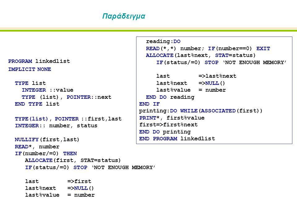 Παράδειγμα PROGRAM linkedlist IMPLICIT NONE TYPE list INTEGER ::value TYPE (list), POINTER::next END TYPE list TYPE(list), POINTER ::first,last INTEGER:: number, status NULLIFY(first,last) READ*, number IF(number/=0) THEN ALLOCATE(first, STAT=status) IF(status/=0) STOP 'NOT ENOUGH MEMORY' last=>first last%next=>NULL() last%value= number reading:DO READ(*,*) number; IF(number==0) EXIT ALLOCATE(last%next, STAT=status) IF(status/=0) STOP 'NOT ENOUGH MEMORY' last=>last%next last%next=>NULL() last%value= number END DO reading END IF printing:DO WHILE(ASSOCIATED(first)) PRINT*, first%value first=>first%next END DO printing END PROGRAM linkedlist