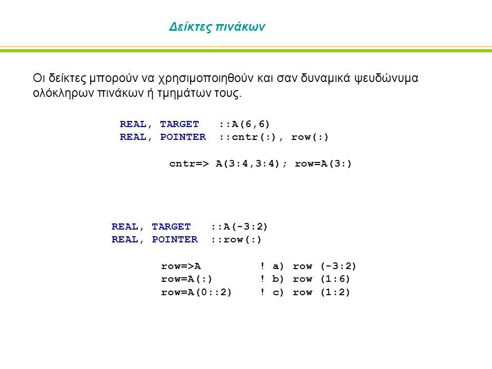 Δείκτες πινάκων Οι δείκτες μπορούν να χρησιμοποιηθούν και σαν δυναμικά ψευδώνυμα ολόκληρων πινάκων ή τμημάτων τους. REAL, TARGET::A(6,6) REAL, POINTER