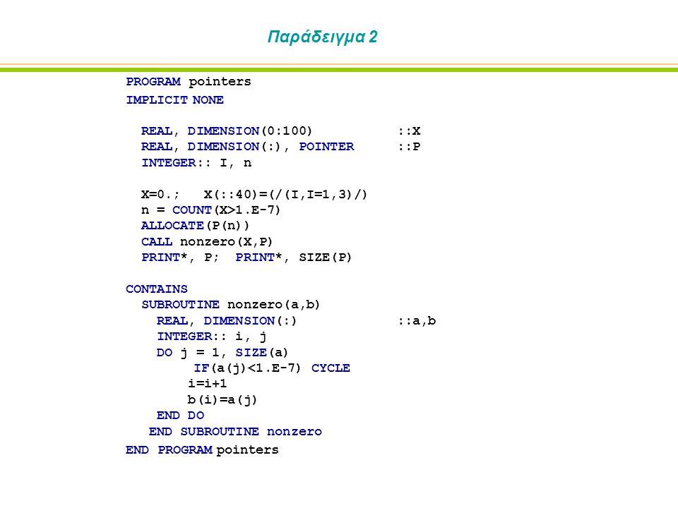 Παράδειγμα 2 PROGRAM pointers IMPLICIT NONE REAL, DIMENSION(0:100)::X REAL, DIMENSION(:), POINTER::P INTEGER:: I, n X=0.; X(::40)=(/(I,I=1,3)/) n = COUNT(X>1.E-7) ALLOCATE(P(n)) CALL nonzero(X,P) PRINT*, P; PRINT*, SIZE(P) CONTAINS SUBROUTINE nonzero(a,b) REAL, DIMENSION(:)::a,b INTEGER:: i, j DO j = 1, SIZE(a) IF(a(j)<1.E-7) CYCLE i=i+1 b(i)=a(j) END DO END SUBROUTINE nonzero END PROGRAM pointers