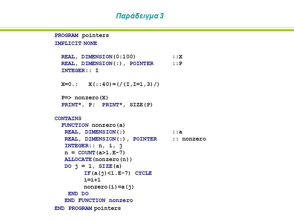 Παράδειγμα 4 PROGRAM pointers IMPLICIT NONE REAL, DIMENSION(0:100)::X REAL, DIMENSION(:), POINTER::P INTEGER:: I INTERFACE FUNCTION nonzero(a) IMPLICIT NONE REAL, DIMENSION(:)::a REAL, DIMENSION(:), POINTER:: nonzero END FUNCTION nonzero END INTERFACE X=0.; X(::40)=(/(I,I=1,3)/) P=> nonzero(X) PRINT*, P; PRINT*, SIZE(P) END PROGRAM pointers FUNCTION nonzero(a) IMPLICIT NONE REAL, DIMENSION(:)::a REAL, DIMENSION(:), POINTER:: nonzero INTEGER:: n, i, j n = COUNT(a>1.E-7) ALLOCATE(nonzero(n)) DO j = 1, SIZE(a) IF(a(j)<1.E-7) CYCLE i=i+1 nonzero(i)=a(j) END DO END FUNCTION nonzero
