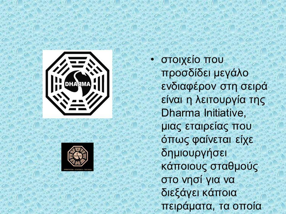 στοιχείο που προσδίδει μεγάλο ενδιαφέρον στη σειρά είναι η λειτουργία της Dharma Initiative, μιας εταιρείας που όπως φαίνεται είχε δημιουργήσει κάποιους σταθμούς στο νησί για να διεξάγει κάποια πειράματα, τα οποία όμως δε γνωρίζουμε αν συνεχίζονται ή όχι.