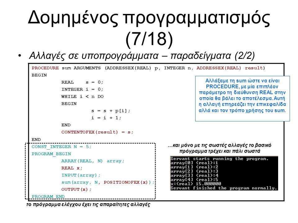 Δομημένος προγραμματισμός (7/18) Αλλαγές σε υποπρογράμματα – παραδείγματα (2/2) PROCEDURE sum ARGUMENTS (ADDRESSEX(REAL) p, INTEGER n, ADDRESSEX(REAL) result) BEGIN REAL s = 0; INTEGER i = 0; WHILE i < n DO BEGIN s = s + p[i]; i = i + 1; END CONTENTOFEX(result) = s; END CONST_INTEGER N = 5; PROGRAM_BEGIN ARRAY(REAL, N) array; REAL x; INPUT(array); sum(array, N, POSITIONOFEX(x)); OUTPUT(x); PROGRAM_END Αλλάξαμε τη sum ώστε να είναι PROCEDURE, με μία επιπλέον παράμετρο τη διεύθυνση REAL στην οποία θα βάλει το αποτέλεσμα.