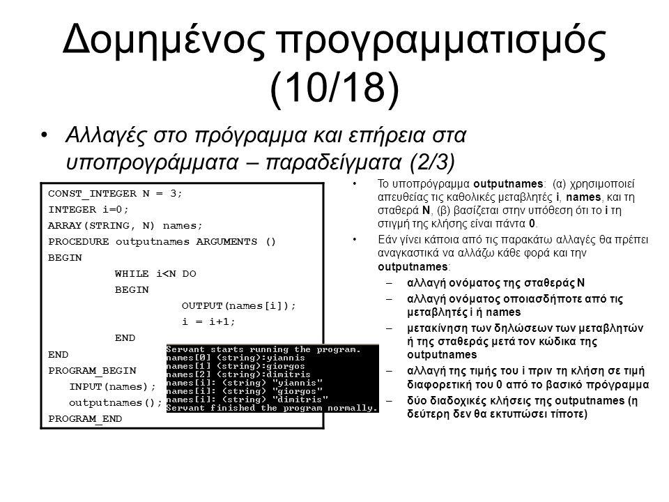 Δομημένος προγραμματισμός (10/18) Αλλαγές στο πρόγραμμα και επήρεια στα υποπρογράμματα – παραδείγματα (2/3) CONST_INTEGER N = 3; INTEGER i=0; ARRAY(STRING, N) names; PROCEDURE outputnames ARGUMENTS () BEGIN WHILE i<N DO BEGIN OUTPUT(names[i]); i = i+1; END PROGRAM_BEGIN INPUT(names); outputnames(); PROGRAM_END Το υποπρόγραμμα outputnames: (α) χρησιμοποιεί απευθείας τις καθολικές μεταβλητές i, names, και τη σταθερά N, (β) βασίζεται στην υπόθεση ότι το i τη στιγμή της κλήσης είναι πάντα 0.