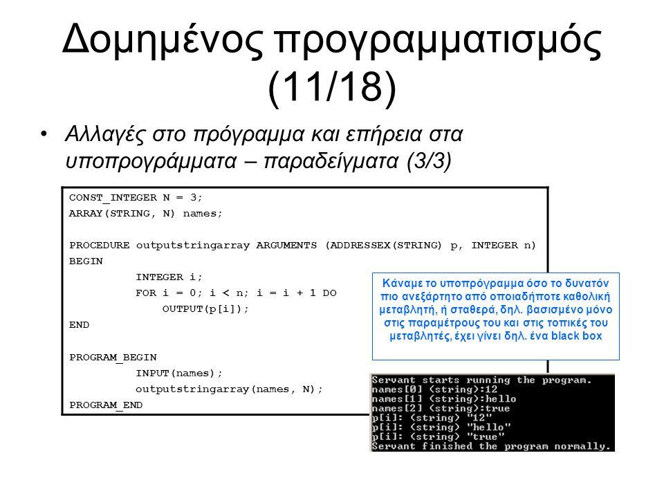 Δομημένος προγραμματισμός (11/18) Αλλαγές στο πρόγραμμα και επήρεια στα υποπρογράμματα – παραδείγματα (3/3) CONST_INTEGER N = 3; ARRAY(STRING, N) names; PROCEDURE outputstringarray ARGUMENTS (ADDRESSEX(STRING) p, INTEGER n) BEGIN INTEGER i; FOR i = 0; i < n; i = i + 1 DO OUTPUT(p[i]); END PROGRAM_BEGIN INPUT(names); outputstringarray(names, N); PROGRAM_END Κάναμε το υποπρόγραμμα όσο το δυνατόν πιο ανεξάρτητο από οποιαδήποτε καθολική μεταβλητή, ή σταθερά, δηλ.