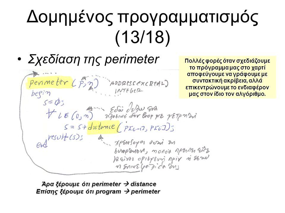 Δομημένος προγραμματισμός (13/18) Σχεδίαση της perimeter Άρα ξέρουμε ότι perimeter  distance Επίσης ξέρουμε ότι program  perimeter Πολλές φορές όταν σχεδιάζουμε το πρόγραμμα μας στο χαρτί αποφεύγουμε να γράφουμε με συντακτική ακρίβεια, αλλά επικεντρώνουμε το ενδιαφέρον μας στον ίδιο τον αλγόριθμο.