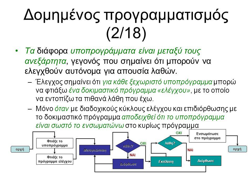 Δομημένος προγραμματισμός (3/18) Ανεξάρτητη κατασκευή και έλεγχος υποπρογραμμάτων – παράδειγμα (1/2) FUNCTION(REAL) sum ARGUMENTS (ADDRESSEX(REAL) p, INTEGER n) BEGIN REAL s; FOR s = 0; n > 0; p = p+1, n = n-1 DO s = s + CONTENTOFEX(p); RESULT(s); END CONST_INTEGER N = 5; PROGRAM_BEGIN ARRAY(REAL, N) array; INPUT(array); OUTPUT(sum(array, N)); PROGRAM_END Κατασκευή υποπρογράμματος που δέχεται παράμετρο διεύθυνση REAL P και έναν ακέραιο Ν, ενώ επιστρέφει το άθροισμα όλων των REAL αριθμών από τη διεύθυνση P έως P+N-1 αυτό είναι το πρόγραμμα ελέγχου