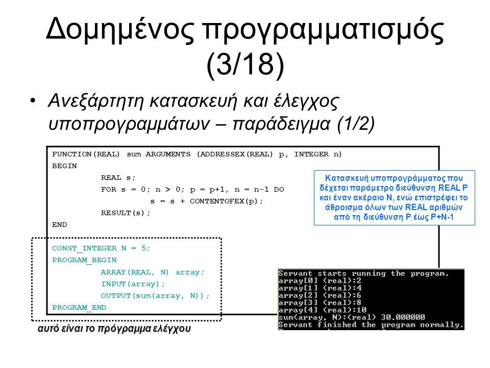 Δομημένος προγραμματισμός (4/18) Ανεξάρτητη κατασκευή και έλεγχος υποπρογραμμάτων – παράδειγμα (2/2) PROCEDURE inputarray ARGUMENTS (ADDRESSEX(REAL) p, INTEGER n) BEGIN INTEGER i; FOR i = 0; i < n; i = i+1 DO BEGIN OUTPUTEX( Give p[ ); OUTPUTEX(i); OUTPUTEX( ]: ); INPUTEX(p[i]); END CONST_INTEGER N = 5; PROGRAM_BEGIN ARRAY(REAL, N) array; inputarray(array, N); OUTPUT(array); PROGRAM_END αυτό είναι το πρόγραμμα ελέγχου Κατασκευή υποπρογράμματος που δέχεται παράμετρο διεύθυνση REAL P και έναν ακέραιο Ν, το οποίο διαβάζει από την είσοδο με τη σειρά τους REAL αριθμούς από τη διεύθυνση P έως P+N-1