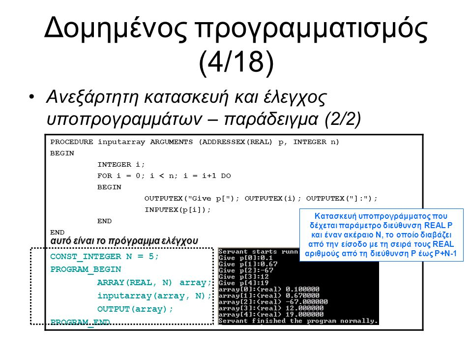Δομημένος προγραμματισμός (5/18) Είναι εφικτές αλλαγές στον κώδικα ενός υποπρογράμματος χωρίς να επηρεάζεται το υπόλοιπο πρόγραμμα από το οποίο χρησιμοποιείται το υποπρόγραμμα αυτό –Εφόσον δεν αλλάζουν οι παράμετροι και ο επιστρεφόμενος τύπος (αν είναι συνάρτηση) Δηλ.