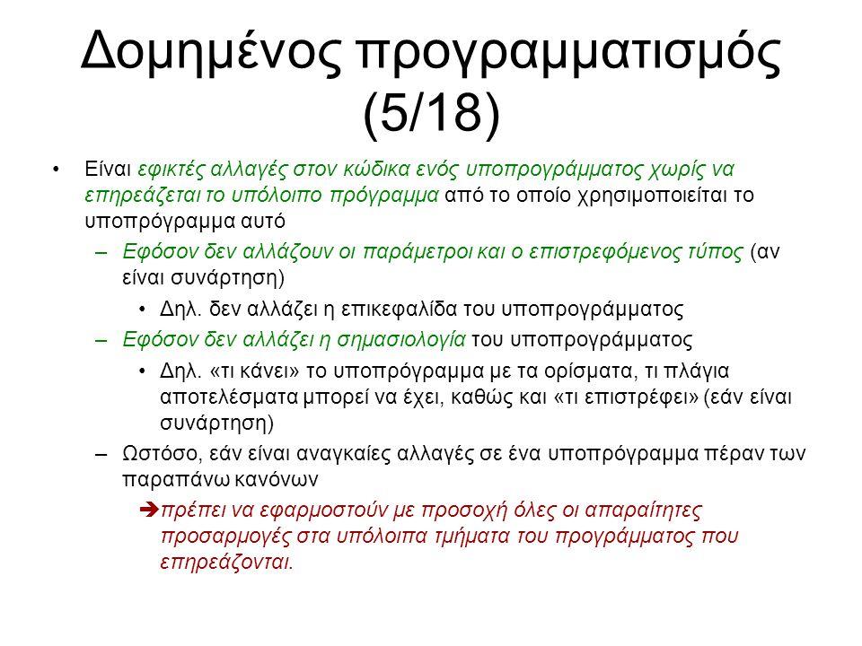 Δομημένος προγραμματισμός (6/18) Αλλαγές σε υποπρογράμματα – παραδείγματα (1/2) FUNCTION(REAL) sum ARGUMENTS (ADDRESSEX(REAL) p, INTEGER n) BEGIN REAL s = 0; INTEGER i = 0; WHILE i < n DO BEGIN s = s + p[i]; i = i + 1; END RESULT(s); END CONST_INTEGER N = 5; PROGRAM_BEGIN ARRAY(REAL, N) array; INPUT(array); OUTPUT(sum(array, N)); PROGRAM_END Αλλάξαμε τη sum ώστε να χρησιμοποιεί το συντακτικό χρήσης των διευθύνσεων ως πίνακες, δηλ.