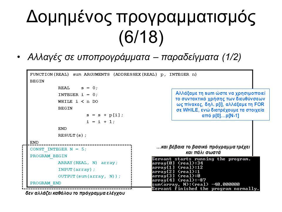 Δομημένος προγραμματισμός (17/18) Δηλ., ακολουθείται μία διαδικασία διαδοχικής εξειδίκευσης (stepwise refinement) του κώδικα του προγράμματος, –αρχίζοντας από το κεντρικό πρόγραμμα, ορίζοντας τα βασικά βήματα, τύπους και δεδομένα –και επαναπροσδιορίζοντας το κάθε βήμα με επιμέρους βήματα που συνήθως οδηγούν σε ανεξάρτητα υποπρογράμματα –τα οποία ορίζονται και πρόκειται να υλοποιηθούν αργότερα, ενώ θεωρούνται σαν κάποια black boxes με πολύ συγκεκριμένη συμπεριφορά Η τακτική του stepwise refinement είναι ένα βασικό στοιχείο του δομημένου προγραμματισμού (structured programming)