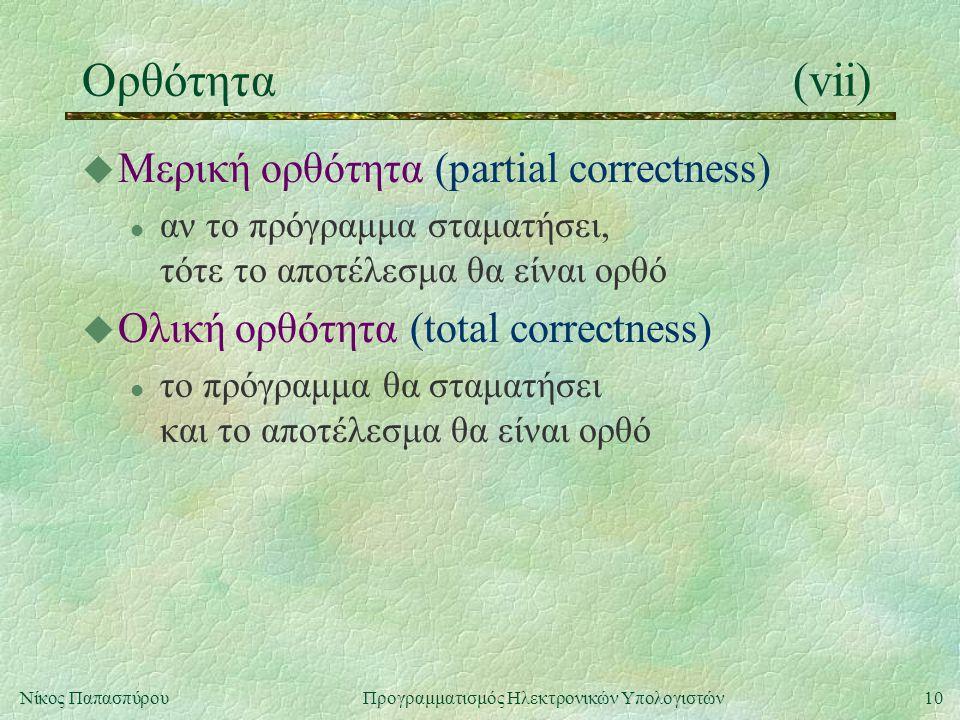 10Νίκος Παπασπύρου Προγραμματισμός Ηλεκτρονικών Υπολογιστών Ορθότητα(vii) u Μερική ορθότητα (partial correctness) l αν το πρόγραμμα σταματήσει, τότε τ