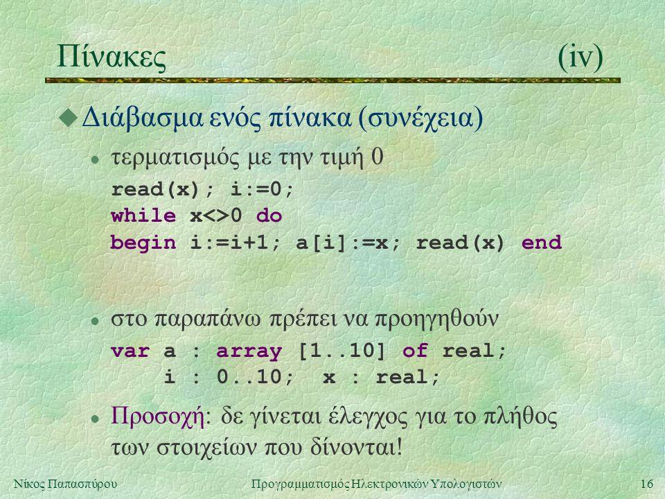 16Νίκος Παπασπύρου Προγραμματισμός Ηλεκτρονικών Υπολογιστών Πίνακες(iv) u Διάβασμα ενός πίνακα (συνέχεια) l τερματισμός με την τιμή 0 read(x); i:=0; w