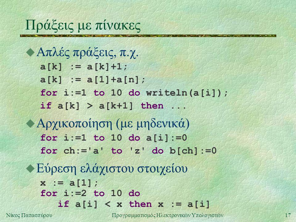 17Νίκος Παπασπύρου Προγραμματισμός Ηλεκτρονικών Υπολογιστών Πράξεις με πίνακες u Απλές πράξεις, π.χ. a[k] := a[k]+1; a[k] := a[1]+a[n]; for i:=1 to 10