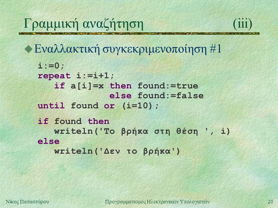 20Νίκος Παπασπύρου Προγραμματισμός Ηλεκτρονικών Υπολογιστών Γραμμική αναζήτηση(iii) u Εναλλακτική συγκεκριμενοποίηση #1 i:=0; repeat i:=i+1; if a[i]=x