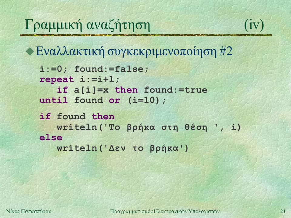 21Νίκος Παπασπύρου Προγραμματισμός Ηλεκτρονικών Υπολογιστών Γραμμική αναζήτηση(iv) u Εναλλακτική συγκεκριμενοποίηση #2 i:=0; found:=false; repeat i:=i