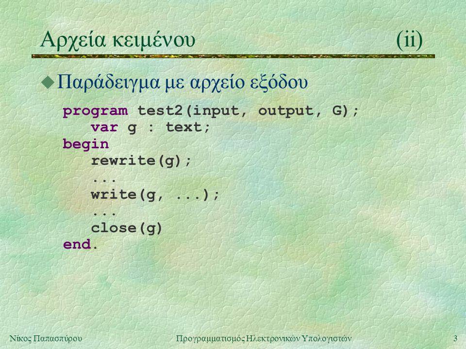 3Νίκος Παπασπύρου Προγραμματισμός Ηλεκτρονικών Υπολογιστών Αρχεία κειμένου(ii) u Παράδειγμα με αρχείο εξόδου program test2(input, output, G); var g :