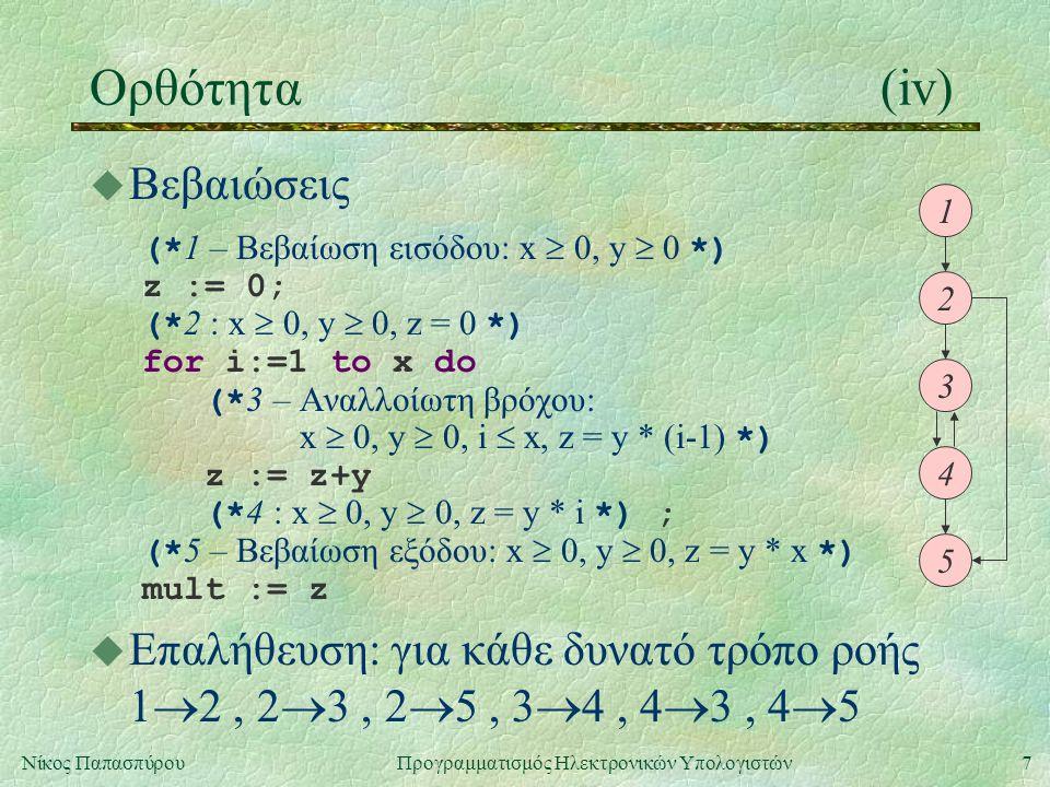 7Νίκος Παπασπύρου Προγραμματισμός Ηλεκτρονικών Υπολογιστών Ορθότητα(iv) u Βεβαιώσεις (* 1 – Βεβαίωση εισόδου: x  0, y  0 *) z := 0; (* 2 : x  0, y