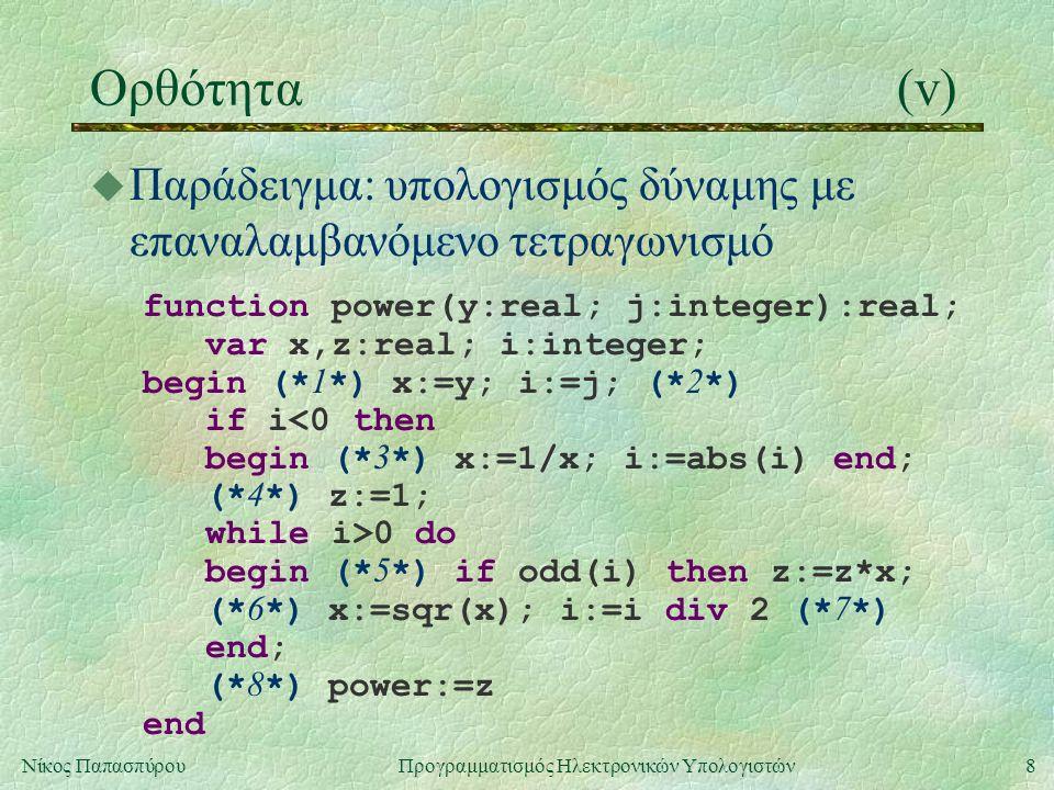 8Νίκος Παπασπύρου Προγραμματισμός Ηλεκτρονικών Υπολογιστών Ορθότητα(v) u Παράδειγμα: υπολογισμός δύναμης με επαναλαμβανόμενο τετραγωνισμό function pow