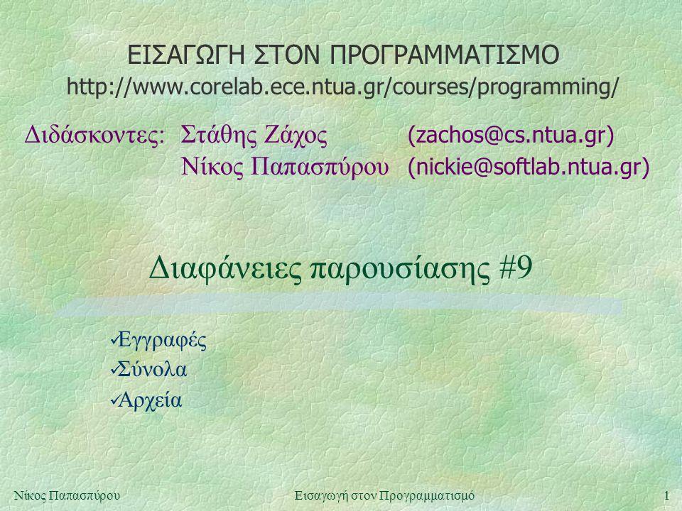 ΕΙΣΑΓΩΓΗ ΣΤΟΝ ΠΡΟΓΡΑΜΜΑΤΙΣΜΟ Διδάσκοντες:Στάθης Ζάχος (zachos@cs.ntua.gr) Νίκος Παπασπύρου (nickie@softlab.ntua.gr) http://www.corelab.ece.ntua.gr/courses/programming/ 1Νίκος ΠαπασπύρουΕισαγωγή στον Προγραμματισμό Διαφάνειες παρουσίασης #9 Εγγραφές Σύνολα Αρχεία