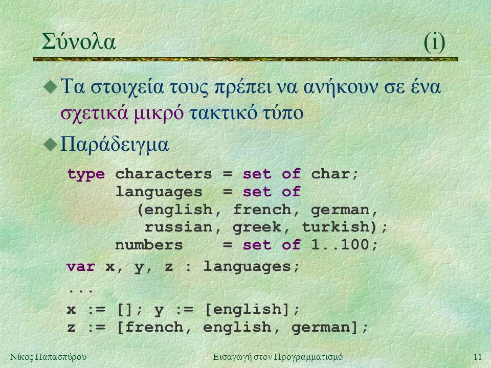 11Νίκος Παπασπύρου Εισαγωγή στον Προγραμματισμό Σύνολα(i) u Τα στοιχεία τους πρέπει να ανήκουν σε ένα σχετικά μικρό τακτικό τύπο u Παράδειγμα type characters = set of char; languages = set of (english, french, german, russian, greek, turkish); numbers = set of 1..100; var x, y, z : languages;...