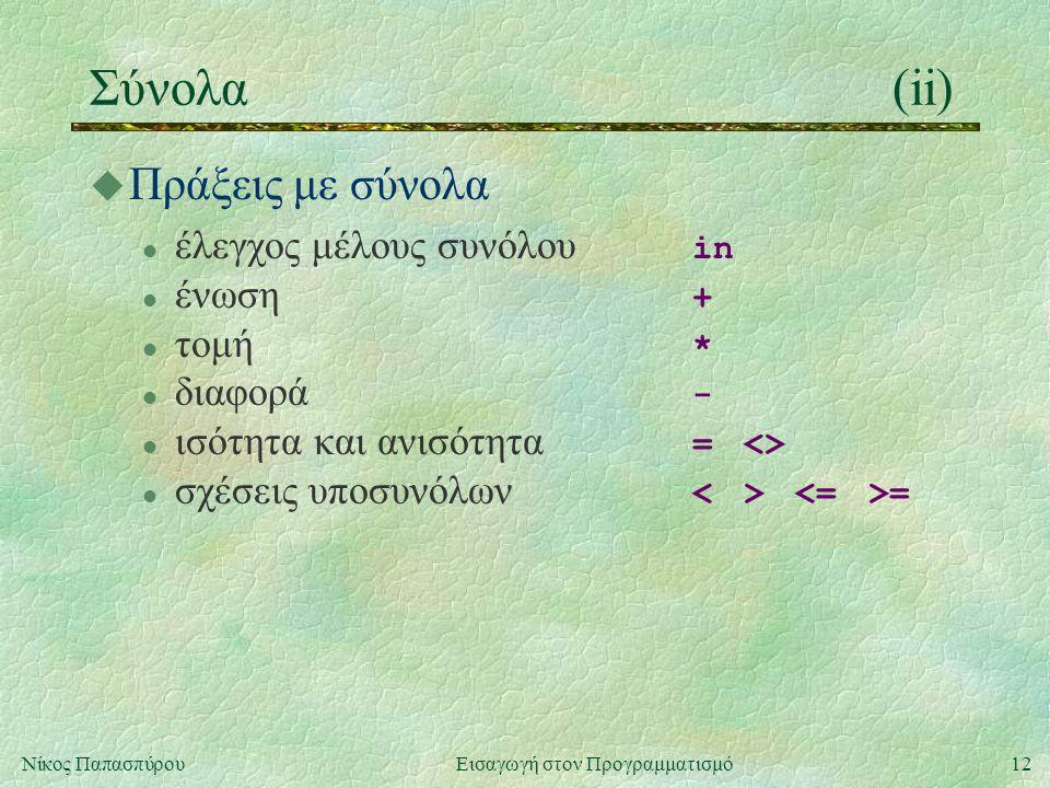 12Νίκος Παπασπύρου Εισαγωγή στον Προγραμματισμό Σύνολα(ii) u Πράξεις με σύνολα έλεγχος μέλους συνόλου in ένωση + τομή * διαφορά - ισότητα και ανισότητα = <> σχέσεις υποσυνόλων =