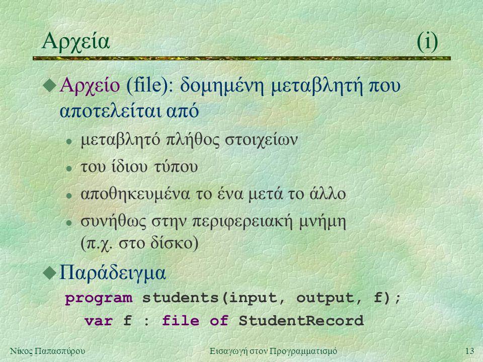 13Νίκος Παπασπύρου Εισαγωγή στον Προγραμματισμό Αρχεία(i) u Αρχείο (file): δομημένη μεταβλητή που αποτελείται από l μεταβλητό πλήθος στοιχείων l του ίδιου τύπου l αποθηκευμένα το ένα μετά το άλλο l συνήθως στην περιφερειακή μνήμη (π.χ.