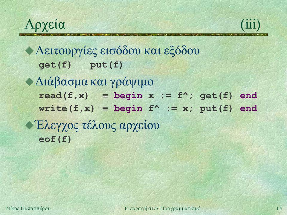 15Νίκος Παπασπύρου Εισαγωγή στον Προγραμματισμό Αρχεία(iii) u Λειτουργίες εισόδου και εξόδου get(f) put(f) u Διάβασμα και γράψιμο read(f,x)  begin x := f^; get(f) end write(f,x)  begin f^ := x; put(f) end u Έλεγχος τέλους αρχείου eof(f)