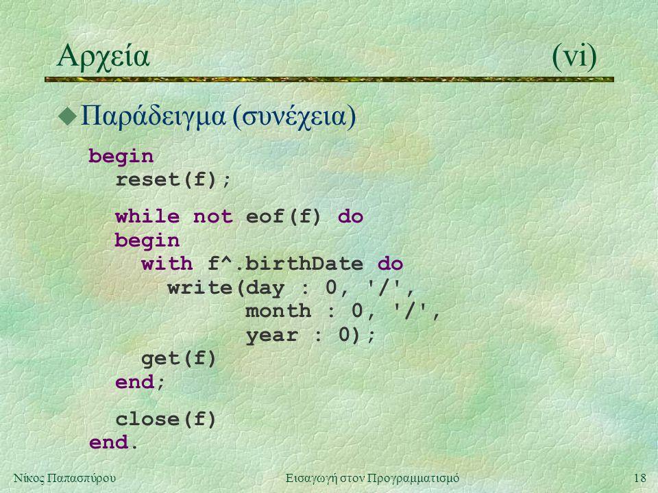18Νίκος Παπασπύρου Εισαγωγή στον Προγραμματισμό Αρχεία(vi) u Παράδειγμα (συνέχεια) begin reset(f); while not eof(f) do begin with f^.birthDate do write(day : 0, / , month : 0, / , year : 0); get(f) end; close(f) end.