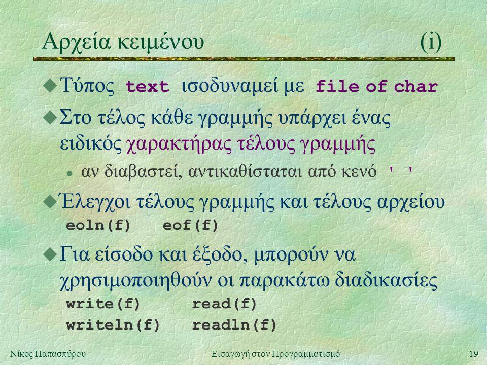 19Νίκος Παπασπύρου Εισαγωγή στον Προγραμματισμό Αρχεία κειμένου(i)  Τύπος text ισοδυναμεί με file of char u Στο τέλος κάθε γραμμής υπάρχει ένας ειδικός χαρακτήρας τέλους γραμμής αν διαβαστεί, αντικαθίσταται από κενό u Έλεγχοι τέλους γραμμής και τέλους αρχείου eoln(f) eof(f) u Για είσοδο και έξοδο, μπορούν να χρησιμοποιηθούν οι παρακάτω διαδικασίες write(f) read(f) writeln(f) readln(f)